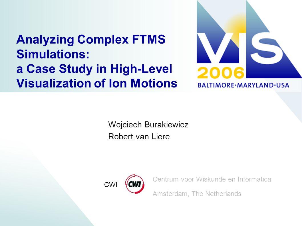 Centrum voor Wiskunde en Informatica Amsterdam, The Netherlands CWI Wojciech Burakiewicz Robert van Liere Analyzing Complex FTMS Simulations: a Case S