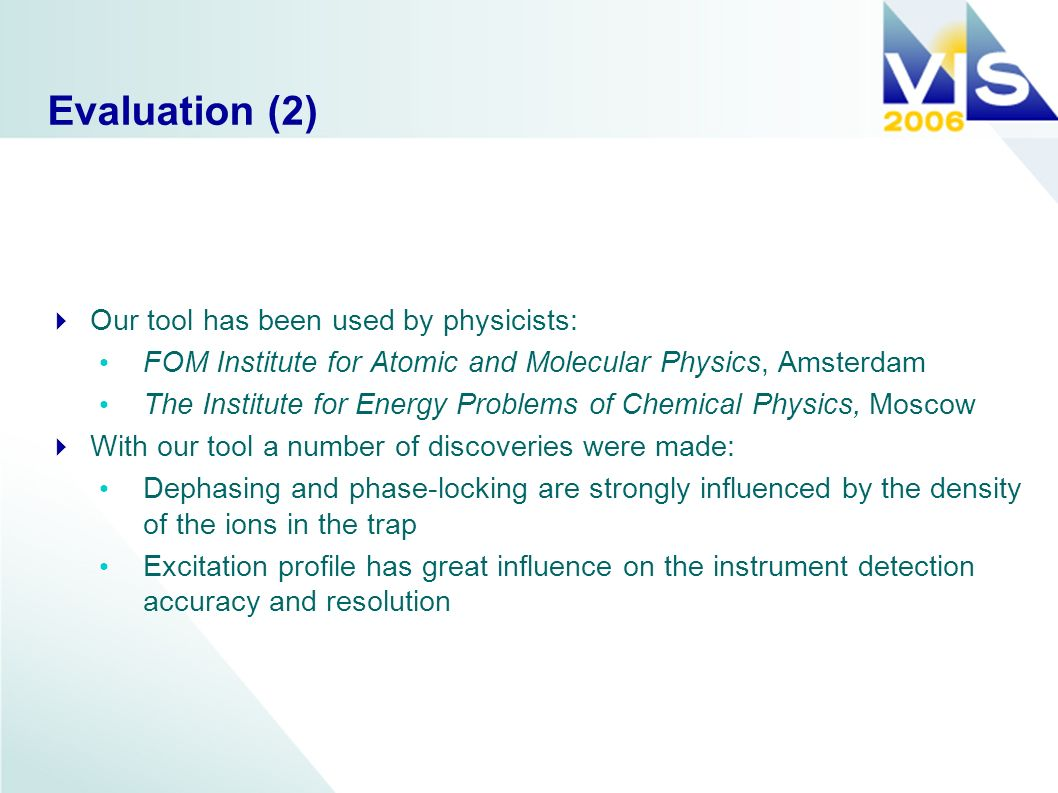 Evaluation (2) Our tool has been used by physicists: FOM Institute for Atomic and Molecular Physics, Amsterdam The Institute for Energy Problems of Chemical Physics, Moscow With our tool a number of discoveries were made: Dephasing and phase-locking are strongly influenced by the density of the ions in the trap Excitation profile has great influence on the instrument detection accuracy and resolution