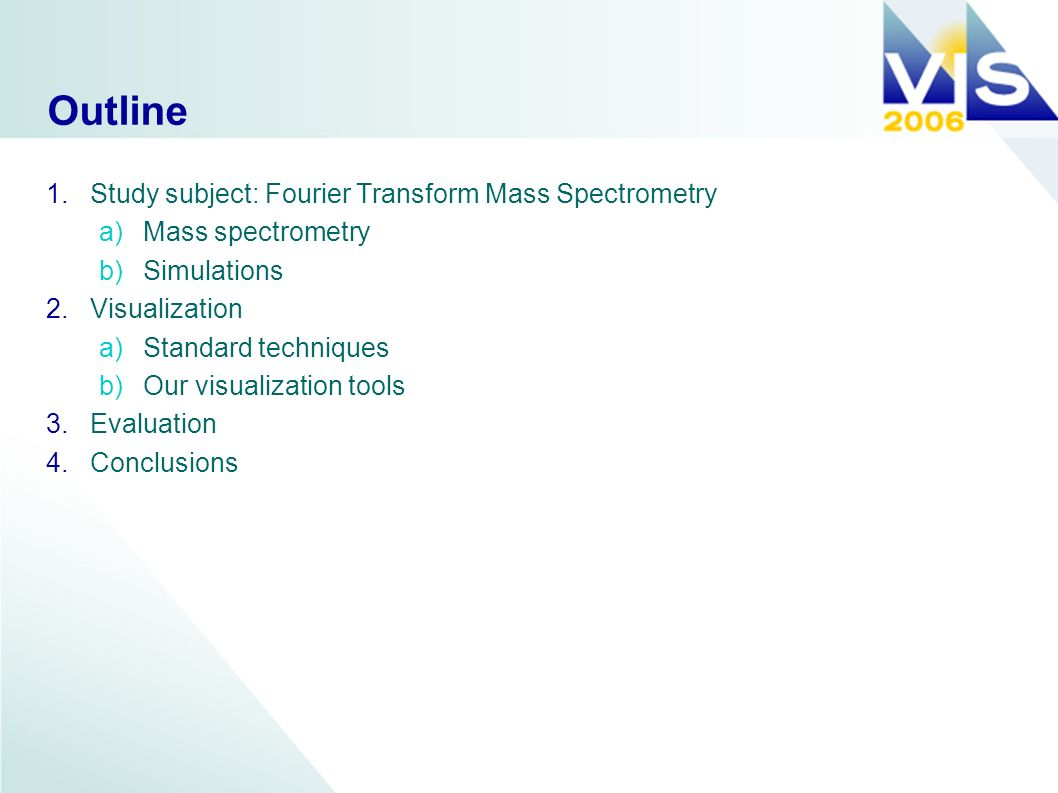 Outline 1.Study subject: Fourier Transform Mass Spectrometry a)Mass spectrometry b)Simulations 2.Visualization a)Standard techniques b)Our visualization tools 3.Evaluation 4.Conclusions