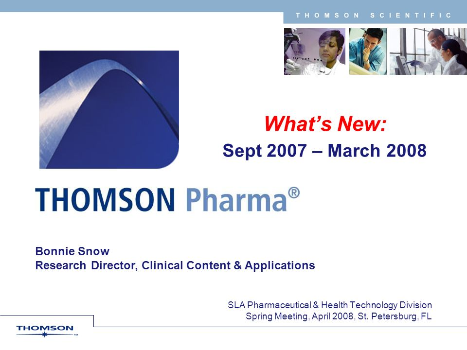 T H O M S O N S C I E N T I F I C Bonnie Snow Research Director, Clinical Content & Applications Whats New: Sept 2007 – March 2008 SLA Pharmaceutical & Health Technology Division Spring Meeting, April 2008, St.