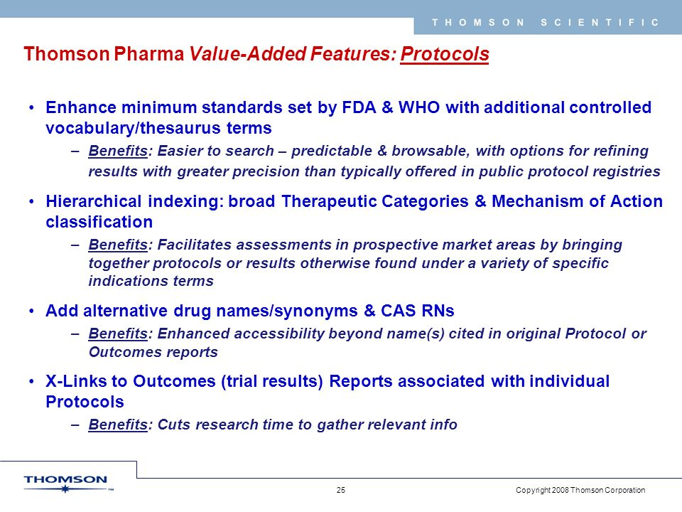 Copyright 2008 Thomson Corporation 25 T H O M S O N S C I E N T I F I C Thomson Pharma Value-Added Features: Protocols Enhance minimum standards set by FDA & WHO with additional controlled vocabulary/thesaurus terms –Benefits: Easier to search – predictable & browsable, with options for refining results with greater precision than typically offered in public protocol registries Hierarchical indexing: broad Therapeutic Categories & Mechanism of Action classification –Benefits: Facilitates assessments in prospective market areas by bringing together protocols or results otherwise found under a variety of specific indications terms Add alternative drug names/synonyms & CAS RNs –Benefits: Enhanced accessibility beyond name(s) cited in original Protocol or Outcomes reports X-Links to Outcomes (trial results) Reports associated with individual Protocols –Benefits: Cuts research time to gather relevant info