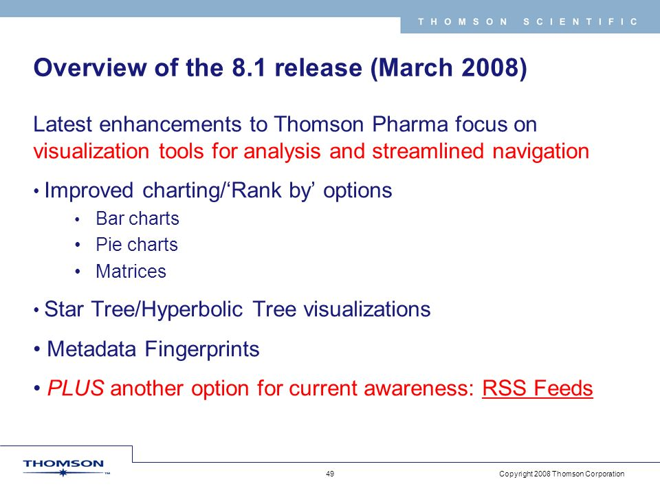 Copyright 2008 Thomson Corporation 49 T H O M S O N S C I E N T I F I C Overview of the 8.1 release (March 2008) Latest enhancements to Thomson Pharma focus on visualization tools for analysis and streamlined navigation Improved charting/Rank by options Bar charts Pie charts Matrices Star Tree/Hyperbolic Tree visualizations Metadata Fingerprints PLUS another option for current awareness: RSS Feeds