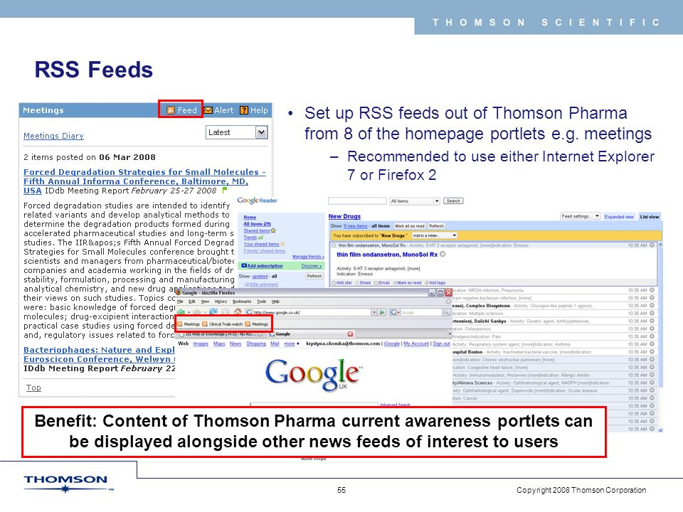 Copyright 2008 Thomson Corporation 55 T H O M S O N S C I E N T I F I C RSS Feeds Set up RSS feeds out of Thomson Pharma from 8 of the homepage portlets e.g.