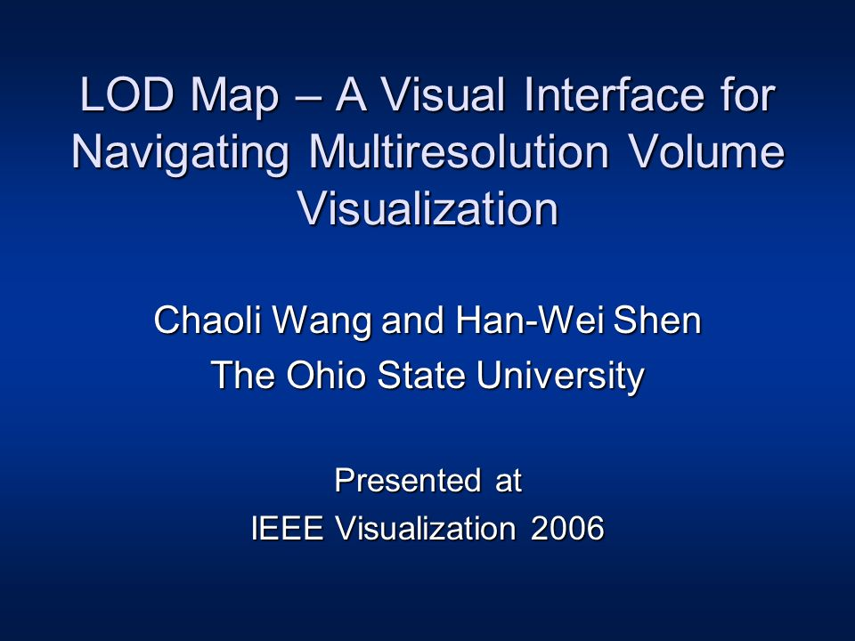 LOD Map – A Visual Interface for Navigating Multiresolution Volume Visualization Chaoli Wang and Han-Wei Shen The Ohio State University Presented at IEEE Visualization 2006