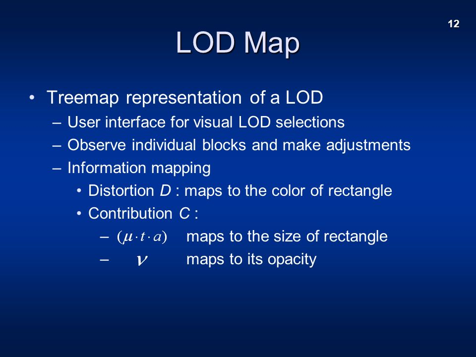 12 LOD Map Treemap representation of a LOD –User interface for visual LOD selections –Observe individual blocks and make adjustments –Information mapping Distortion D : maps to the color of rectangle Contribution C : – maps to the size of rectangle – maps to its opacity