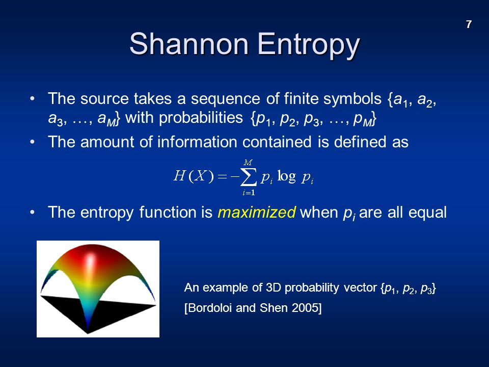 7 Shannon Entropy The source takes a sequence of finite symbols {a 1, a 2, a 3, …, a M } with probabilities {p 1, p 2, p 3, …, p M } The amount of information contained is defined as The entropy function is maximized when p i are all equal An example of 3D probability vector {p 1, p 2, p 3 } [Bordoloi and Shen 2005]