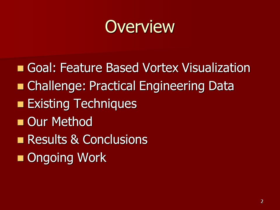 2 Overview Goal: Feature Based Vortex Visualization Goal: Feature Based Vortex Visualization Challenge: Practical Engineering Data Challenge: Practical Engineering Data Existing Techniques Existing Techniques Our Method Our Method Results & Conclusions Results & Conclusions Ongoing Work Ongoing Work