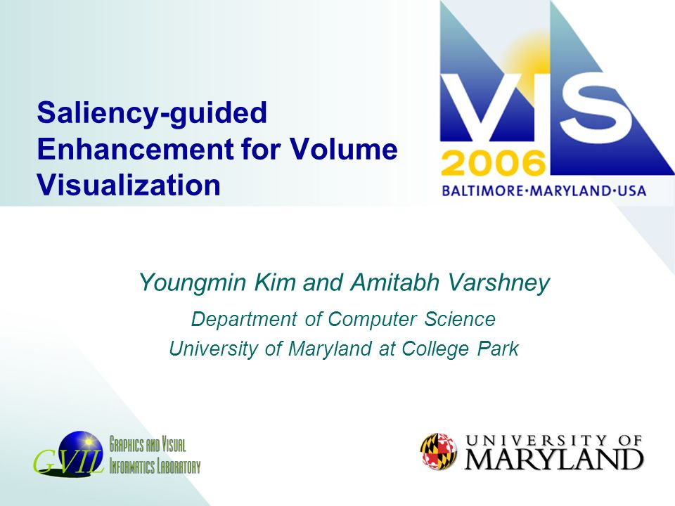 Saliency-guided Enhancement for Volume Visualization Youngmin Kim and Amitabh Varshney Department of Computer Science University of Maryland at College Park