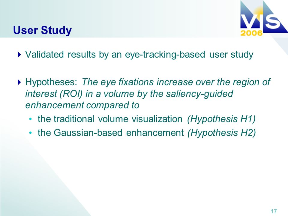 17 User Study Validated results by an eye-tracking-based user study Hypotheses: The eye fixations increase over the region of interest (ROI) in a volume by the saliency-guided enhancement compared to the traditional volume visualization (Hypothesis H1) the Gaussian-based enhancement (Hypothesis H2)