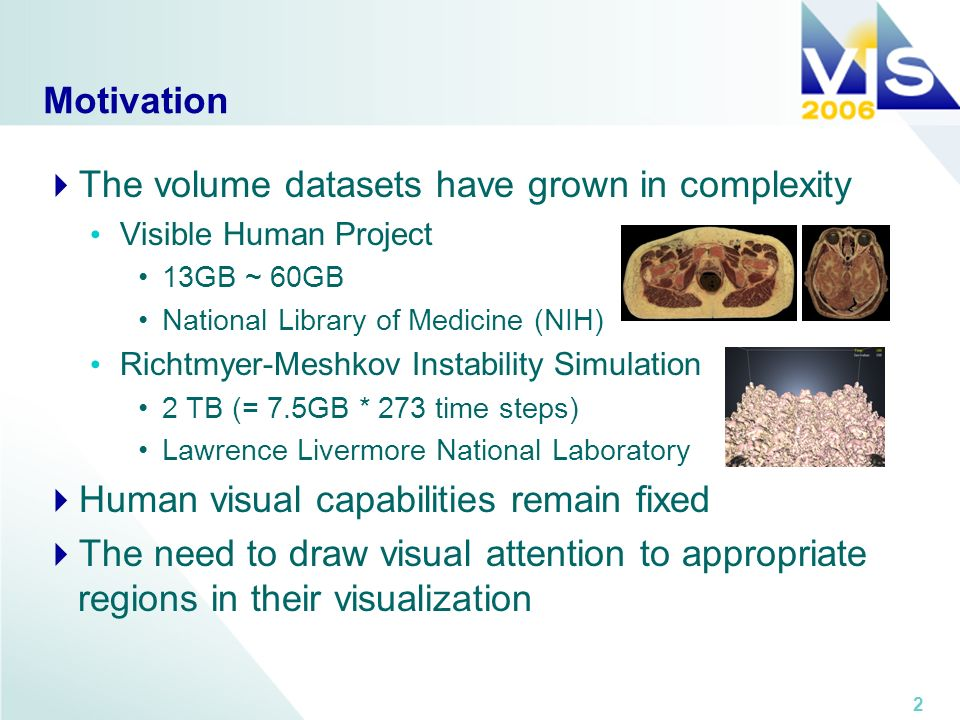 2 Motivation The volume datasets have grown in complexity Visible Human Project 13GB ~ 60GB National Library of Medicine (NIH) Richtmyer-Meshkov Instability Simulation 2 TB (= 7.5GB * 273 time steps) Lawrence Livermore National Laboratory Human visual capabilities remain fixed The need to draw visual attention to appropriate regions in their visualization