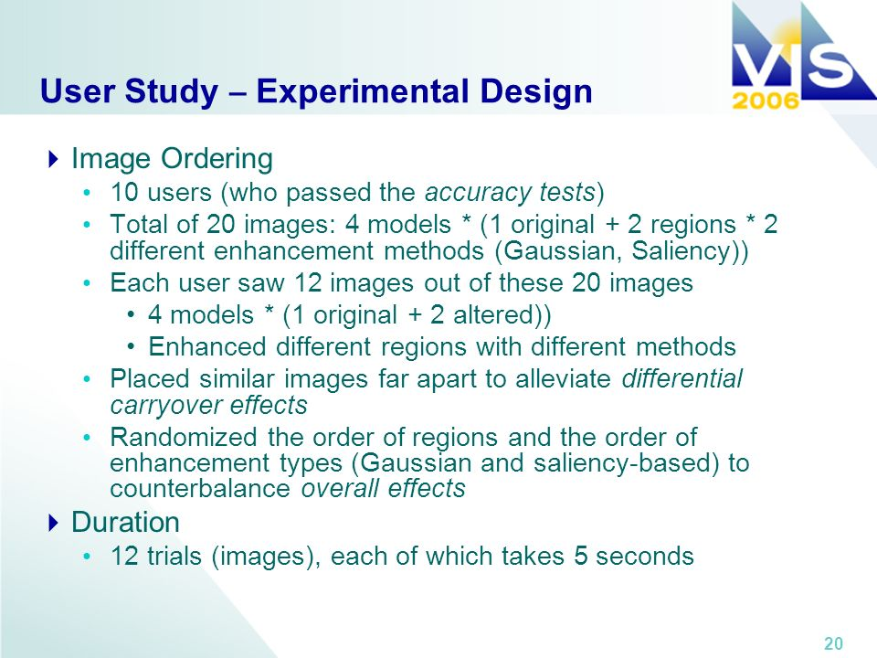 20 User Study – Experimental Design Image Ordering 10 users (who passed the accuracy tests) Total of 20 images: 4 models * (1 original + 2 regions * 2