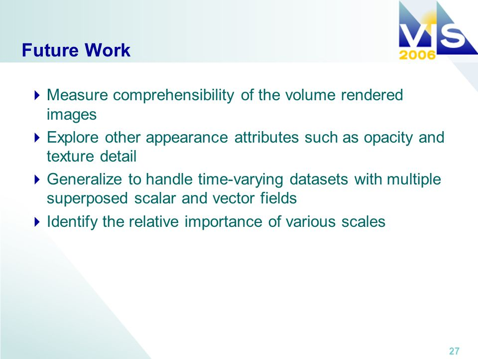 27 Future Work Measure comprehensibility of the volume rendered images Explore other appearance attributes such as opacity and texture detail Generalize to handle time-varying datasets with multiple superposed scalar and vector fields Identify the relative importance of various scales