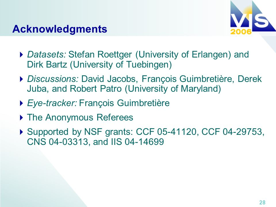 28 Acknowledgments Datasets: Stefan Roettger (University of Erlangen) and Dirk Bartz (University of Tuebingen) Discussions: David Jacobs, François Guimbretière, Derek Juba, and Robert Patro (University of Maryland) Eye-tracker: François Guimbretière The Anonymous Referees Supported by NSF grants: CCF 05-41120, CCF 04-29753, CNS 04-03313, and IIS 04-14699