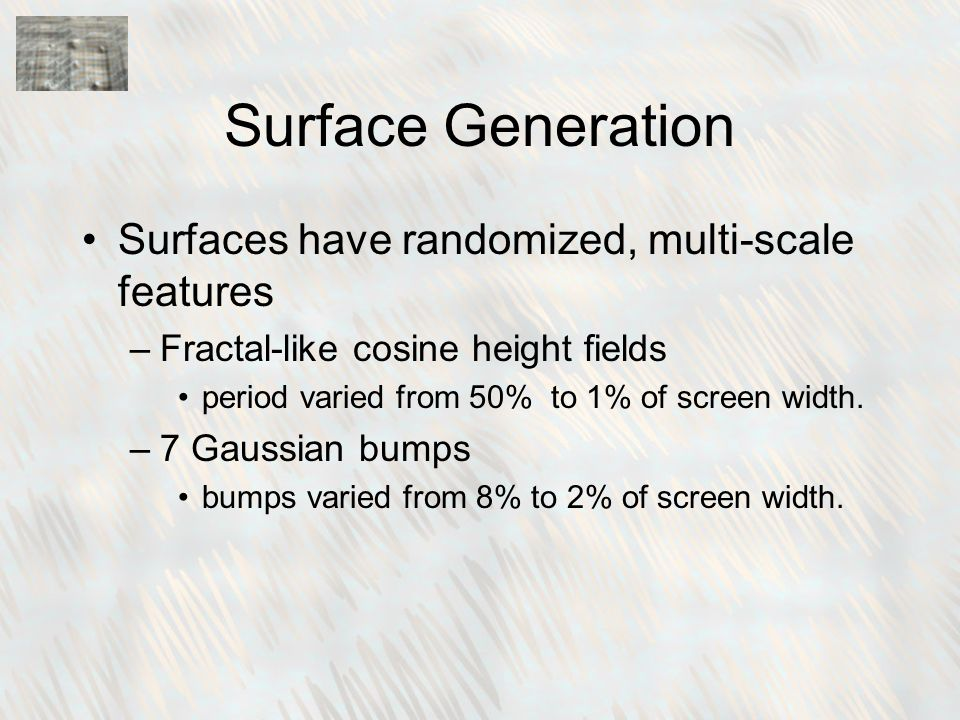Surface Generation Surfaces have randomized, multi-scale features –Fractal-like cosine height fields period varied from 50% to 1% of screen width.