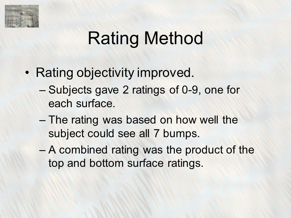 Rating Method Rating objectivity improved. –Subjects gave 2 ratings of 0-9, one for each surface.