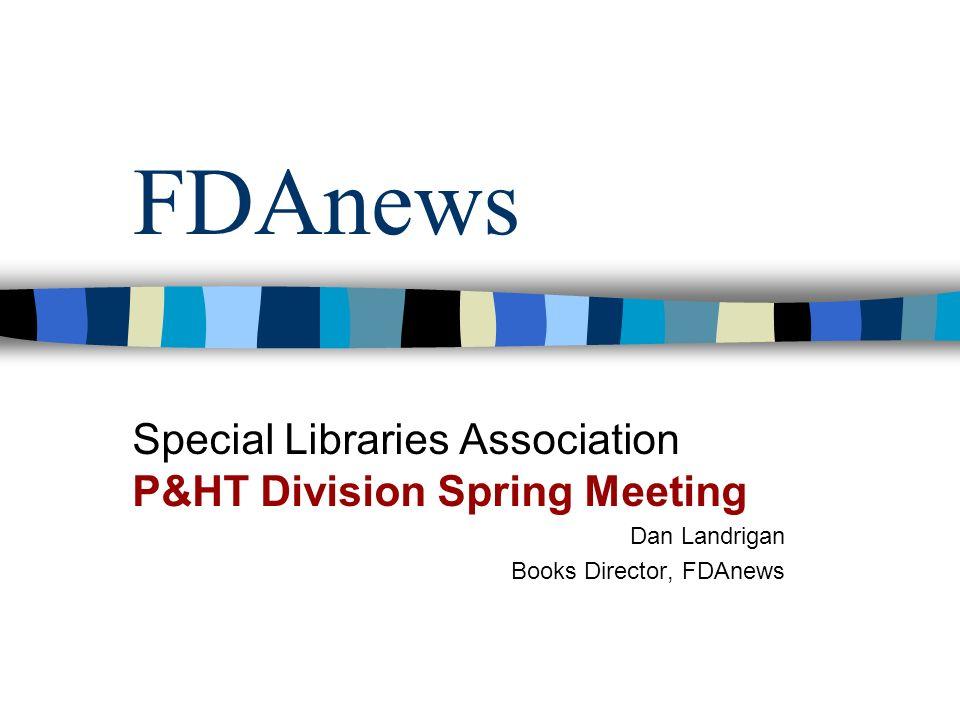 FDAnews Special Libraries Association P&HT Division Spring Meeting Dan Landrigan Books Director, FDAnews