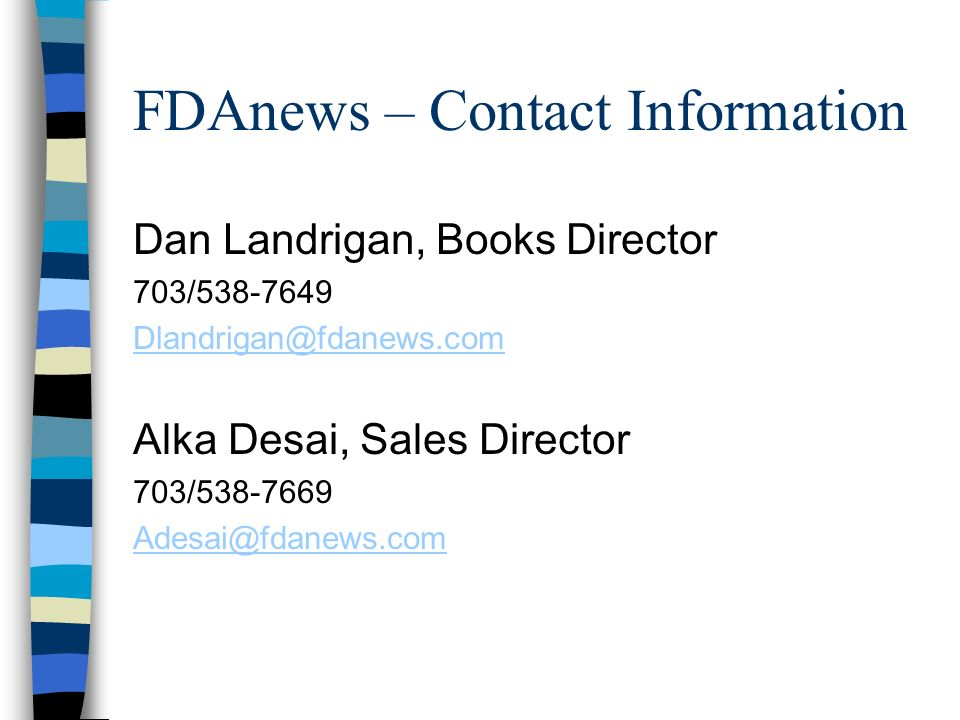 FDAnews – Contact Information Dan Landrigan, Books Director 703/538-7649 Dlandrigan@fdanews.com Alka Desai, Sales Director 703/538-7669 Adesai@fdanews
