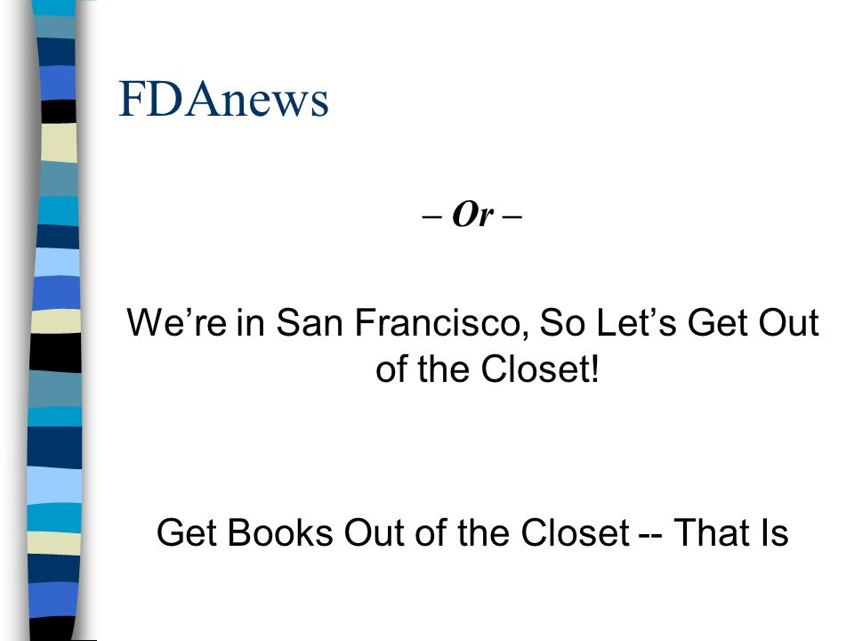 FDAnews – Or – Were in San Francisco, So Lets Get Out of the Closet! Get Books Out of the Closet -- That Is