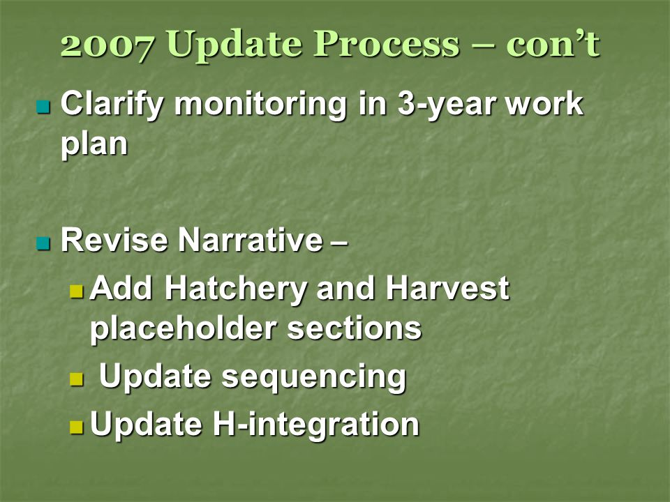 2007 Update Process – cont Clarify monitoring in 3-year work plan Clarify monitoring in 3-year work plan Revise Narrative – Revise Narrative – Add Hatchery and Harvest placeholder sections Add Hatchery and Harvest placeholder sections Update sequencing Update sequencing Update H-integration Update H-integration