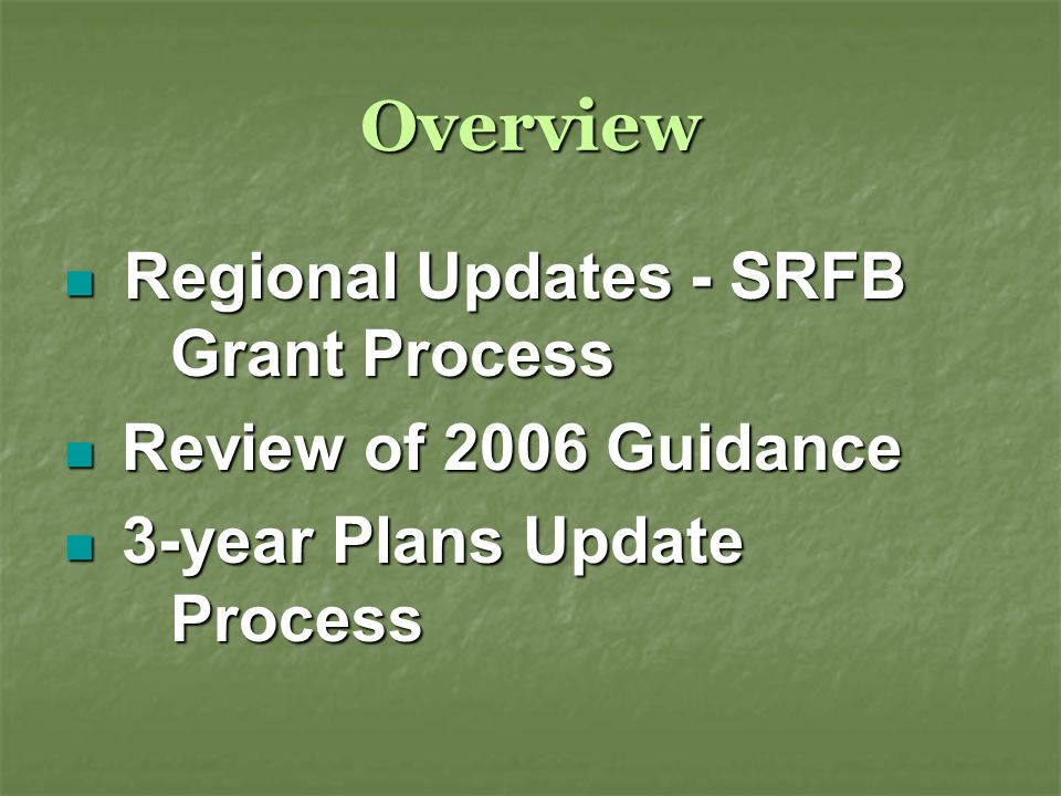 Overview Regional Updates - SRFB Grant Process Regional Updates - SRFB Grant Process Review of 2006 Guidance Review of 2006 Guidance 3-year Plans Update Process 3-year Plans Update Process