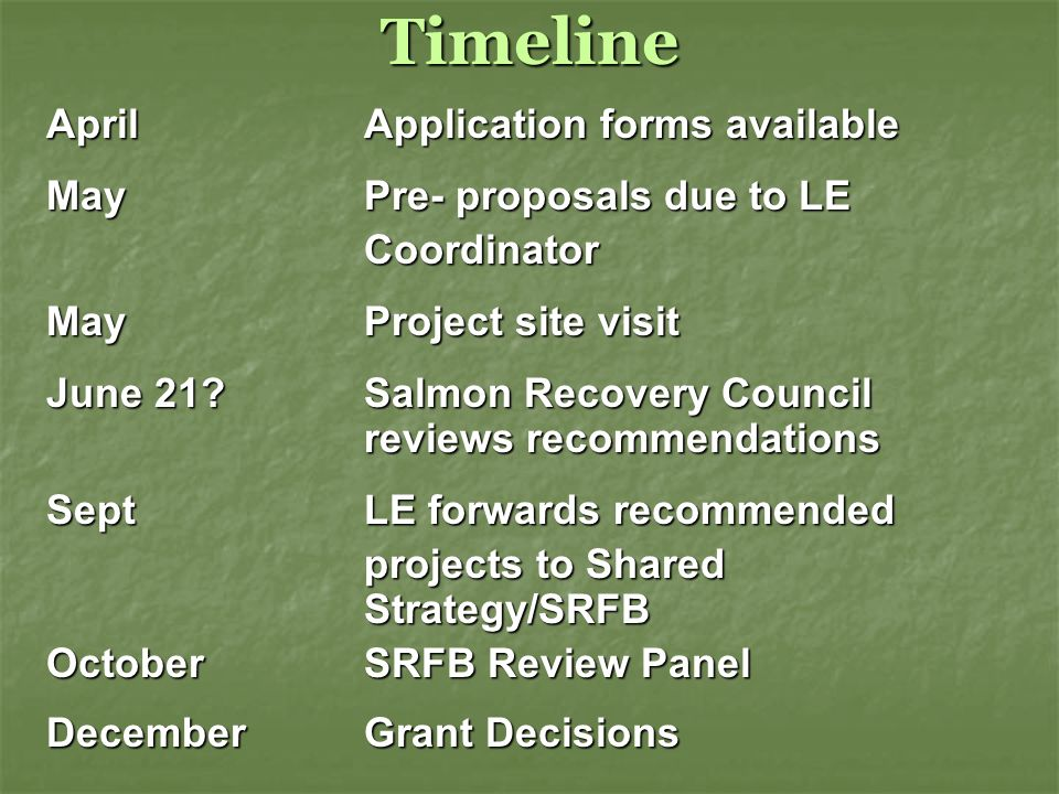 Timeline AprilApplication forms available May Pre- proposals due to LE Coordinator MayProject site visit June 21?Salmon Recovery Council reviews recommendations Sept LE forwards recommended projects to Shared Strategy/SRFB OctoberSRFB Review Panel December Grant Decisions
