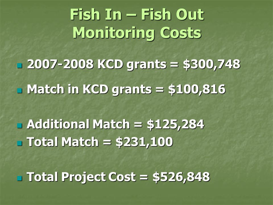 Fish In – Fish Out Monitoring Costs 2007-2008 KCD grants = $300,748 2007-2008 KCD grants = $300,748 Match in KCD grants = $100,816 Match in KCD grants