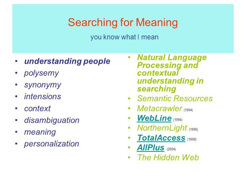 Searching for Meaning you know what I mean understanding people polysemy synonymy intensions context disambiguation meaning personalization Natural Language Processing and contextual understanding in searching Semantic Resources Metacrawler (1994) WebLine (1994)WebLine NorthernLight (1996) TotalAccess (1999)TotalAccess AllPlus (2004)AllPlus The Hidden Web