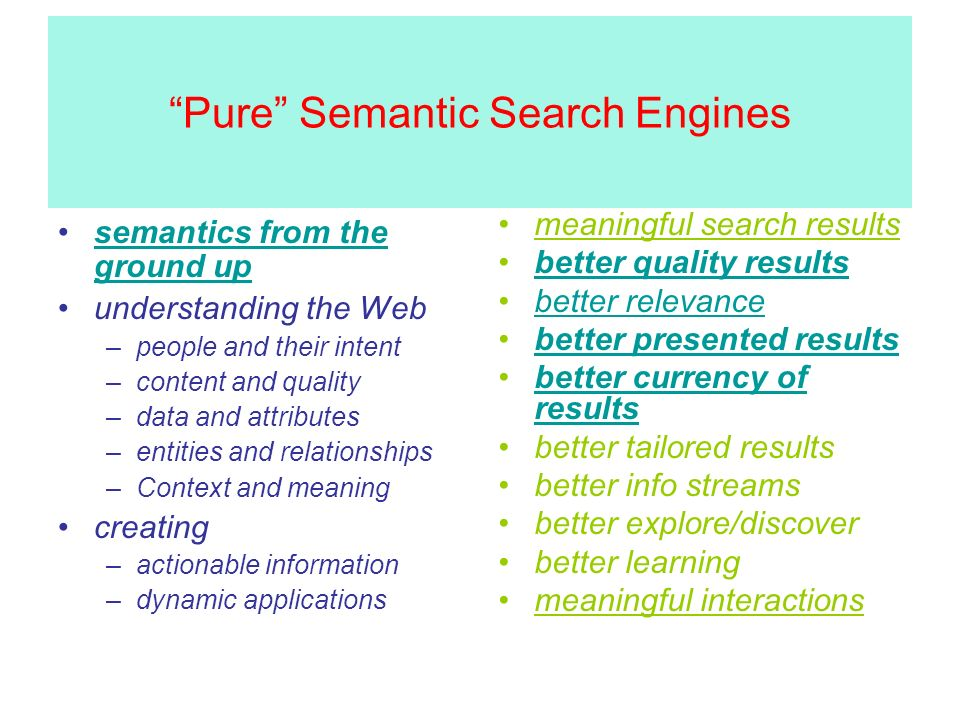 Pure Semantic Search Engines semantics from the ground upsemantics from the ground up understanding the Web –people and their intent –content and quality –data and attributes –entities and relationships –Context and meaning creating –actionable information –dynamic applications meaningful search results better quality results better relevance better presented results better currency of resultsbetter currency of results better tailored results better info streams better explore/discover better learning meaningful interactions