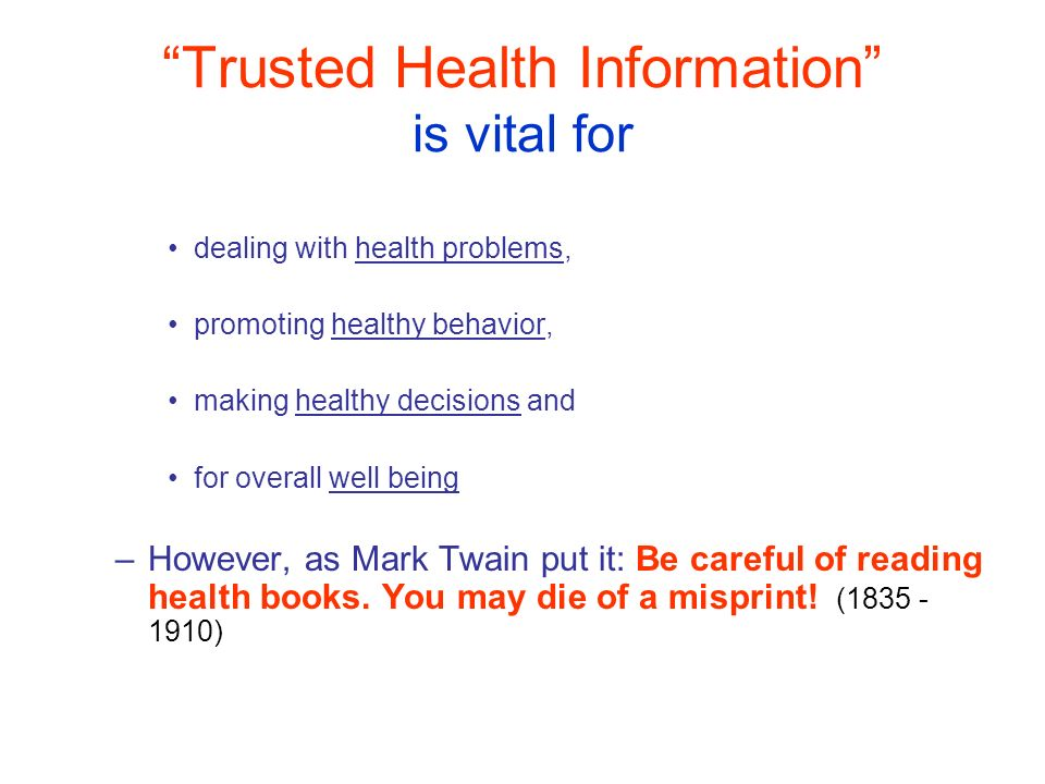 Trusted Health Information is vital for dealing with health problems, promoting healthy behavior, making healthy decisions and for overall well being –However, as Mark Twain put it: Be careful of reading health books.