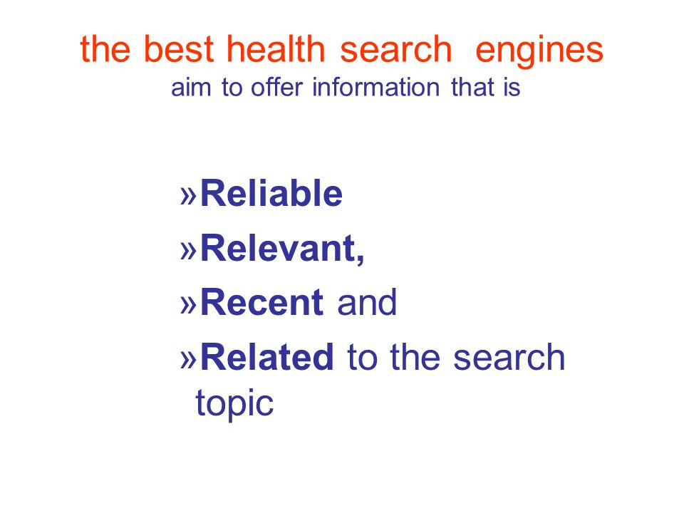the best health search engines aim to offer information that is »Reliable »Relevant, »Recent and »Related to the search topic