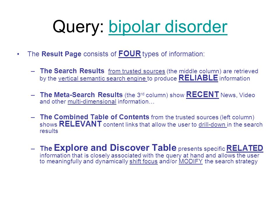 Query: bipolar disorderbipolar disorder The Result Page consists of FOUR types of information: –The Search Results from trusted sources (the middle column) are retrieved by the vertical semantic search engine to produce RELIABLE information –The Meta-Search Results (the 3 rd column) show RECENT News, Video and other multi-dimensional information… –The Combined Table of Contents from the trusted sources (left column) shows RELEVANT content links that allow the user to drill-down in the search results –The Explore and Discover Table presents specific RELATED information that is closely associated with the query at hand and allows the user to meaningfully and dynamically shift focus and/or MODIFY the search strategy