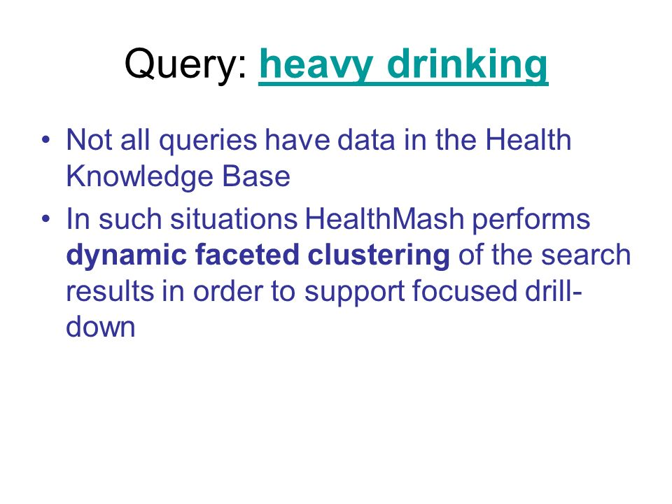 Query: heavy drinkingheavy drinking Not all queries have data in the Health Knowledge Base In such situations HealthMash performs dynamic faceted clustering of the search results in order to support focused drill- down