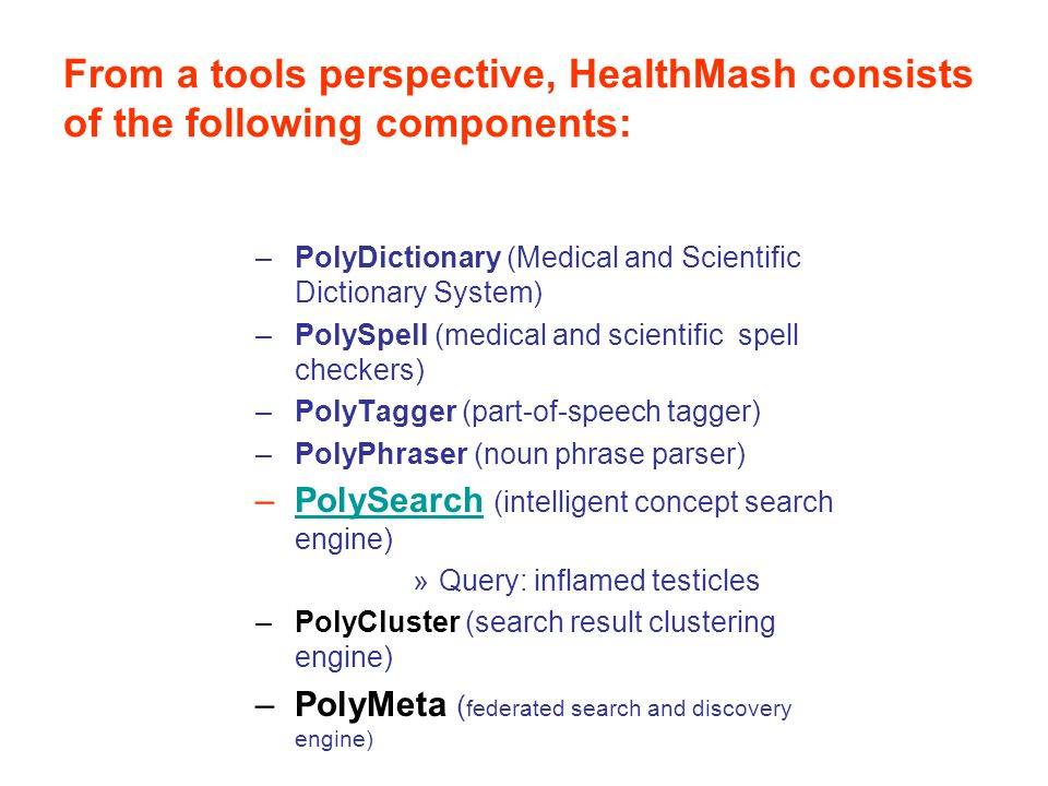 From a tools perspective, HealthMash consists of the following components: –PolyDictionary (Medical and Scientific Dictionary System) –PolySpell (medical and scientific spell checkers) –PolyTagger (part-of-speech tagger) –PolyPhraser (noun phrase parser) –PolySearch (intelligent concept search engine)PolySearch »Query: inflamed testicles –PolyCluster (search result clustering engine) –PolyMeta ( federated search and discovery engine)