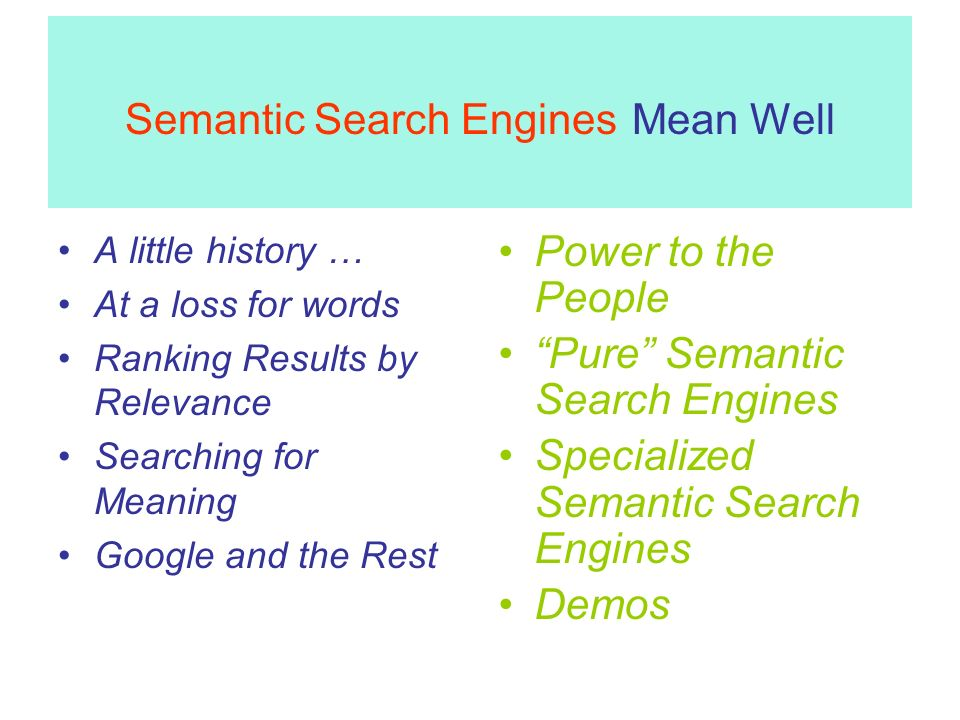 Semantic Search Engines Mean Well A little history … At a loss for words Ranking Results by Relevance Searching for Meaning Google and the Rest Power to the People Pure Semantic Search Engines Specialized Semantic Search Engines Demos
