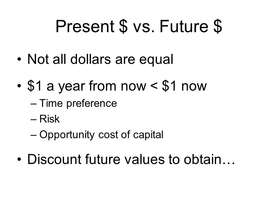 Present $ vs. Future $ Not all dollars are equal $1 a year from now < $1 now –Time preference –Risk –Opportunity cost of capital Discount future value