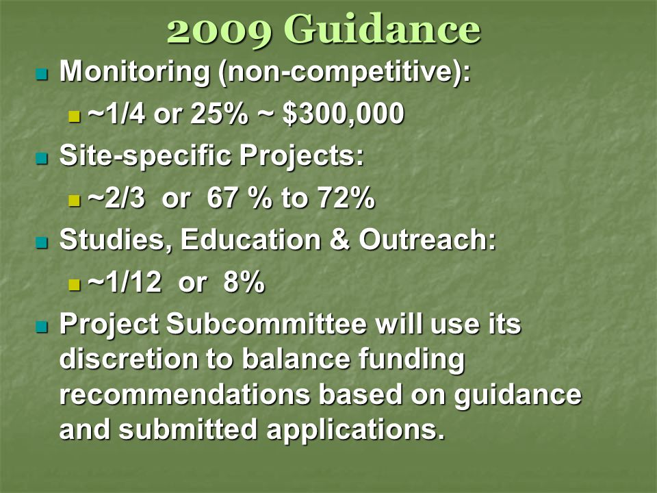 2009 Guidance Monitoring (non-competitive): Monitoring (non-competitive): ~1/4 or 25% ~ $300,000 ~1/4 or 25% ~ $300,000 Site-specific Projects: Site-specific Projects: ~2/3 or 67 % to 72% ~2/3 or 67 % to 72% Studies, Education & Outreach: Studies, Education & Outreach: ~1/12 or 8% ~1/12 or 8% Project Subcommittee will use its discretion to balance funding recommendations based on guidance and submitted applications.