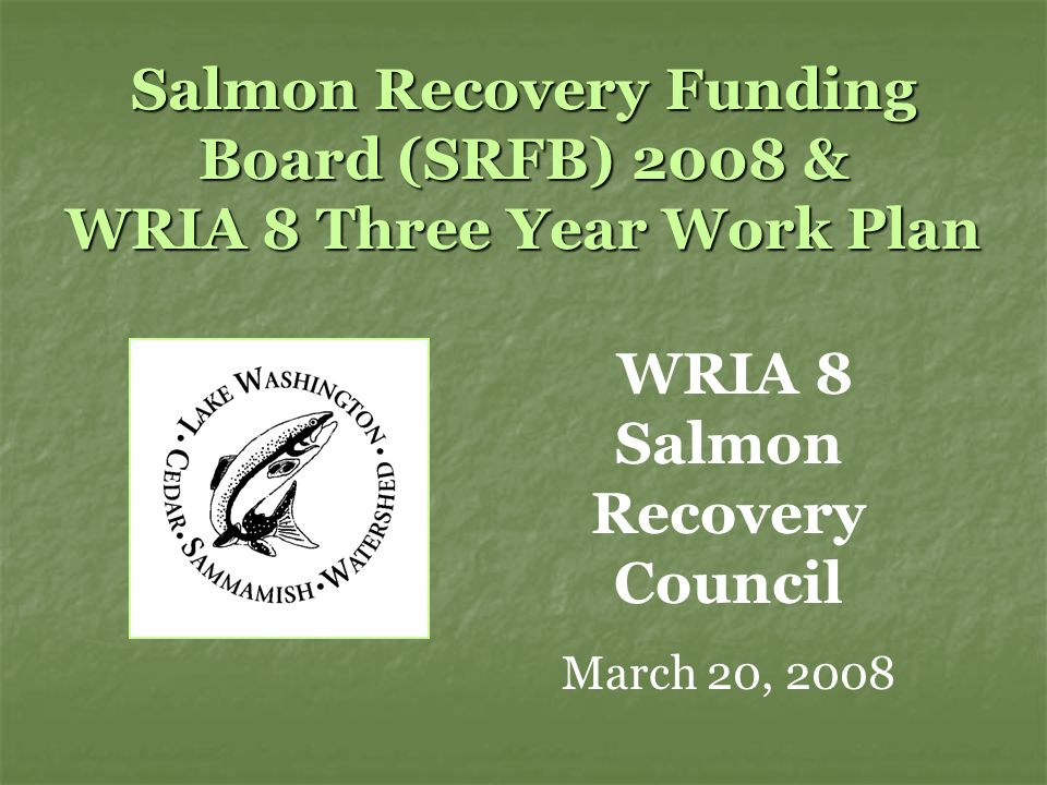 Salmon Recovery Funding Board (SRFB) 2008 & WRIA 8 Three Year Work Plan WRIA 8 Salmon Recovery Council March 20, 2008