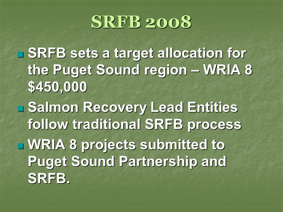 SRFB 2008 SRFB sets a target allocation for the Puget Sound region – WRIA 8 $450,000 SRFB sets a target allocation for the Puget Sound region – WRIA 8 $450,000 Salmon Recovery Lead Entities follow traditional SRFB process Salmon Recovery Lead Entities follow traditional SRFB process WRIA 8 projects submitted to Puget Sound Partnership and SRFB.