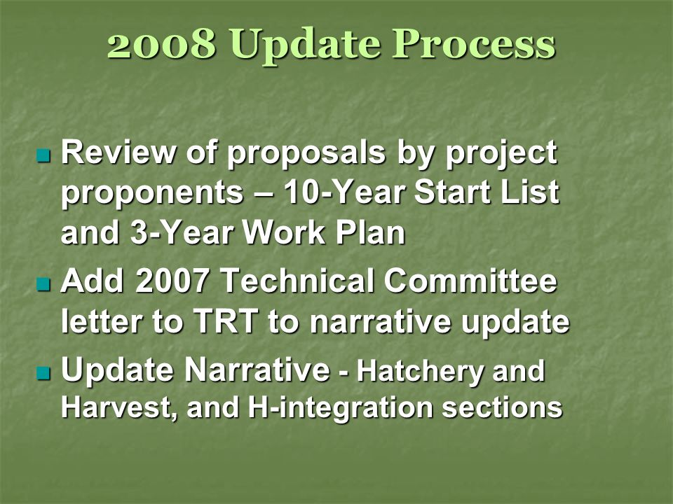 2008 Update Process Review of proposals by project proponents – 10-Year Start List and 3-Year Work Plan Review of proposals by project proponents – 10-Year Start List and 3-Year Work Plan Add 2007 Technical Committee letter to TRT to narrative update Add 2007 Technical Committee letter to TRT to narrative update Update Narrative - Hatchery and Harvest, and H-integration sections Update Narrative - Hatchery and Harvest, and H-integration sections