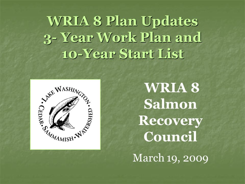 WRIA 8 Plan Updates 3- Year Work Plan and 10-Year Start List WRIA 8 Salmon Recovery Council March 19, 2009