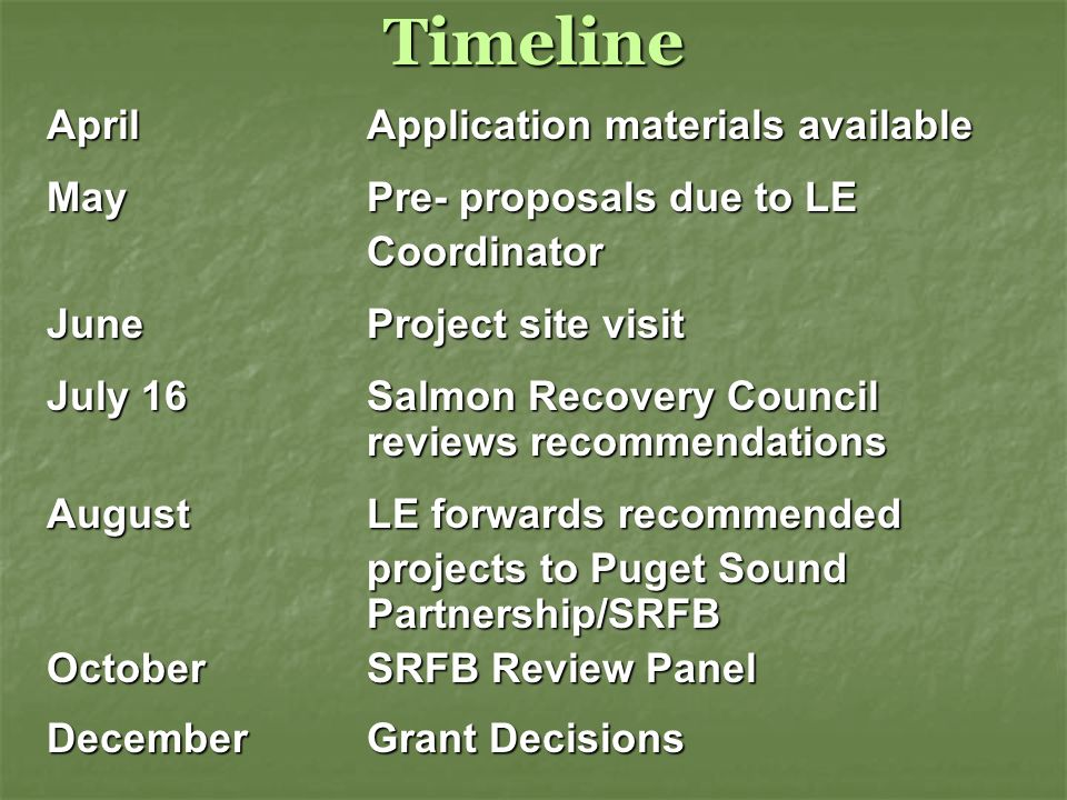Timeline AprilApplication materials available May Pre- proposals due to LE Coordinator JuneProject site visit July 16Salmon Recovery Council reviews recommendations AugustLE forwards recommended projects to Puget Sound Partnership/SRFB OctoberSRFB Review Panel December Grant Decisions