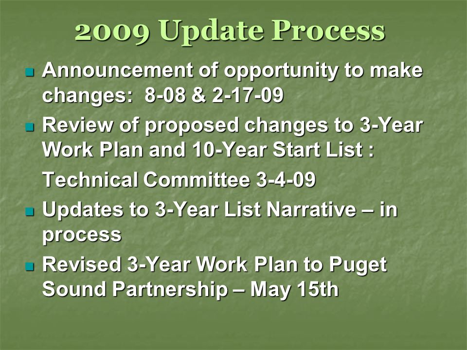 2009 Update Process Announcement of opportunity to make changes: 8-08 & Announcement of opportunity to make changes: 8-08 & Review of proposed changes to 3-Year Work Plan and 10-Year Start List : Review of proposed changes to 3-Year Work Plan and 10-Year Start List : Technical Committee Updates to 3-Year List Narrative – in process Updates to 3-Year List Narrative – in process Revised 3-Year Work Plan to Puget Sound Partnership – May 15th Revised 3-Year Work Plan to Puget Sound Partnership – May 15th
