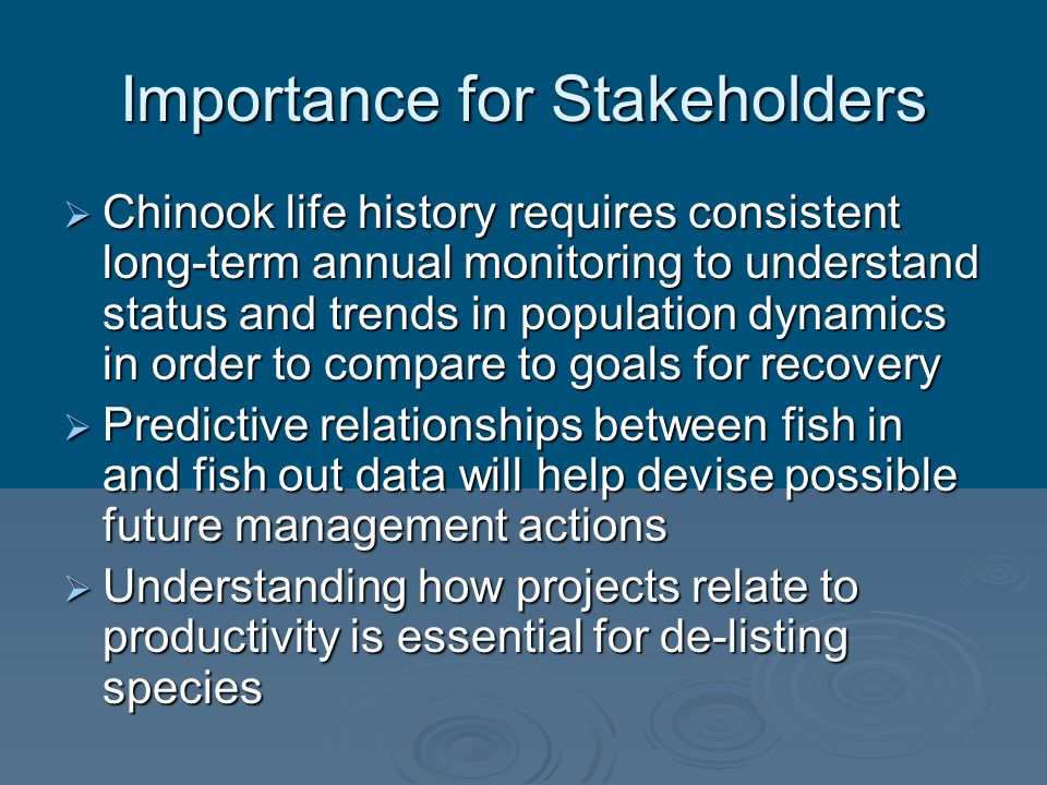 Importance for Stakeholders Chinook life history requires consistent long-term annual monitoring to understand status and trends in population dynamic