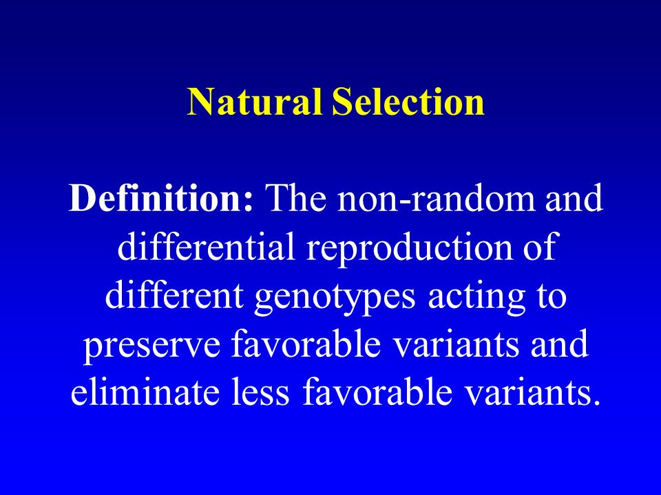 Natural Selection Definition: The non-random and differential reproduction of different genotypes acting to preserve favorable variants and eliminate less favorable variants.