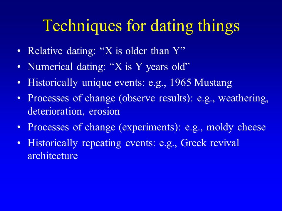 Techniques for dating things Relative dating: X is older than Y Numerical dating: X is Y years old Historically unique events: e.g., 1965 Mustang Proc