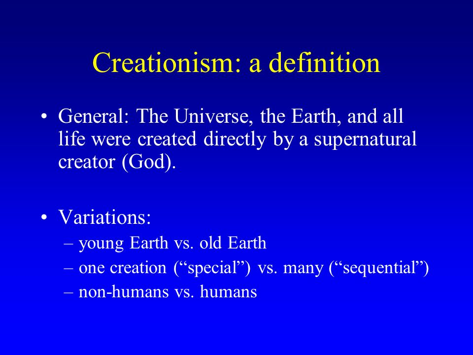 Creationism: a definition General: The Universe, the Earth, and all life were created directly by a supernatural creator (God). Variations: –young Ear