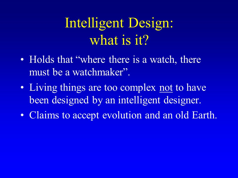 Intelligent Design: what is it? Holds that where there is a watch, there must be a watchmaker. Living things are too complex not to have been designed