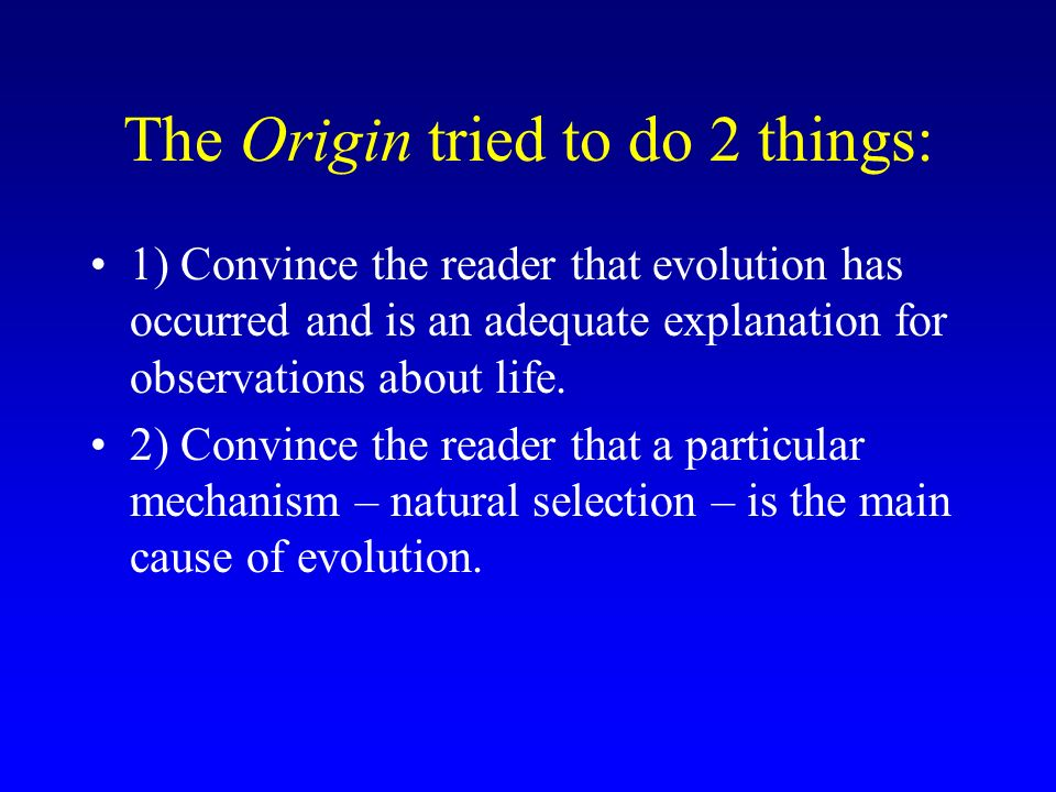 The Origin tried to do 2 things: 1) Convince the reader that evolution has occurred and is an adequate explanation for observations about life. 2) Con