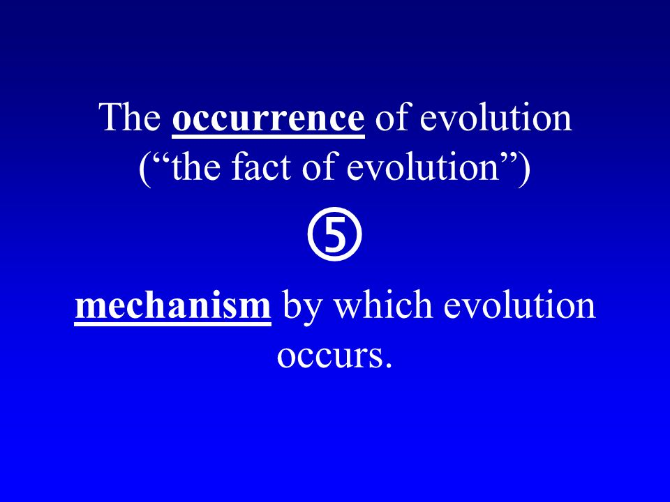 The occurrence of evolution (the fact of evolution) … mechanism by which evolution occurs.