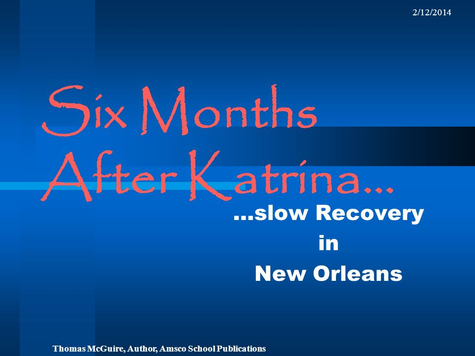 2/12/2014 Six Months After Katrina… …slow Recovery in New Orleans Thomas McGuire, Author, Amsco School Publications